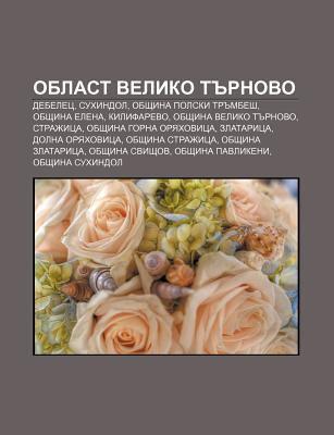 Oblast Veliko T Rnovo: Debelets, Sukhindol, Obshtina Polski Tr Mbesh, Obshtina Elena, Kilifarevo, Obshtina Veliko T Rnovo, Strazhitsa 9781233973279