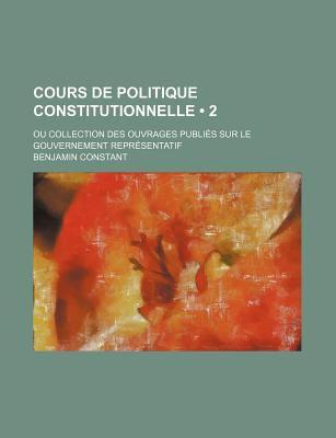 Cours de Politique Constitutionnelle (2 ); Ou Collection Des Ouvrages Publi S Sur Le Gouvernement Repr Sentatif