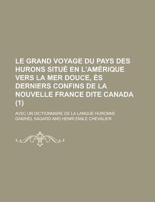 Le Grand Voyage Du Pays Des Hurons Situ En L'Am Rique Vers La Mer Douce, S Derniers Confins de La Nouvelle France Dite Canada (1); Avec Un Dictionnair
