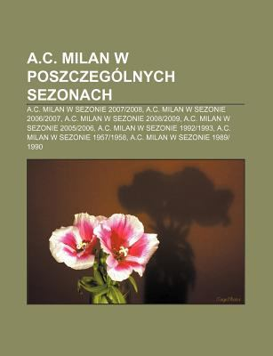 A.C. Milan W Poszczeg Lnych Sezonach: A.C. Milan W Sezonie 2007-2008, A.C. Milan W Sezonie 2006-2007, A.C. Milan W Sezonie 2008-2009 9781231868669