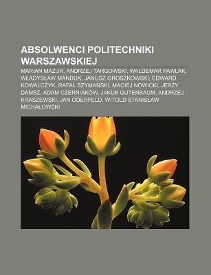 Absolwenci Politechniki Warszawskiej: Marian Mazur, Andrzej Targowski, Waldemar Pawlak, W Adys Aw Manduk, Janusz Groszkowski, Edward Kowalczyk 9781231875568