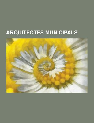 Arquitectes Municipals: Manuel Joaquim Raspall I Mayol, Josep Puig I Cadafalch, Josep Maria Jujol I Gibert, Eduard Ferres I Puig, Pere Falques I Urpi, 9781230746920