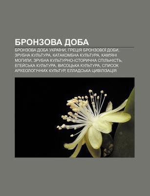 Bronzova Doba: Bronzova Doba Ukrai NY, Hretsiya Bronzovoi Doby, Zrubna Kul Tura, Katakombna Kul Tura, Kam'yani Mohyly 9781233794492