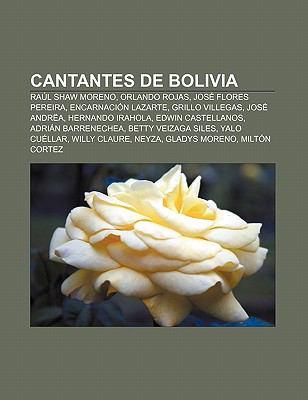 Cantantes de Bolivia: Ra L Shaw Moreno, Orlando Rojas, Jos Flores Pereira, Encarnaci N Lazarte, Grillo Villegas, Jos Andr A, Hernando Irahol
