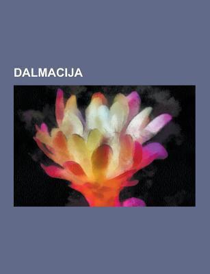 Dalmacija: Dalmatinska Kuhinja, Guvernerji Dalmacije, Otoki Dalmacije, Pelje AC, VIS, Bi Evo, Olta, Pu I A, Molat, Orebi, Ugljan, Solin, Bra, Vrbanj,  9781230748771