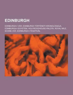 Edinburgh: Edinburgh-I Var, Edinburgh Torteneti Kronologiaja, Edinburgh-I Egyetem, Holyroodhouse-Palota, Royal Mile, Scone-I K, Edinburgh-I Fesztival 9781230748283