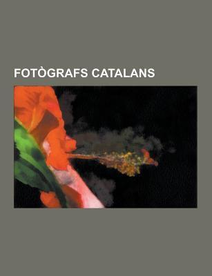 Fotografs Catalans: Fotografs Barcelonins, Xavier Miserachs I Ribalta, Ton Sirera, Joaquim Gomis I Serdanons, Pau Audouard I Deglaire, Agusti Centelle 9781230746753