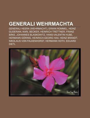 Generali Wehrmachta: Generali Heera (Wehrmacht), Erwin Rommel, Heinz Guderian, Karl Becker, Heinrich Trettner, Franz B Ke, Johannes Blaskow 9781233390212
