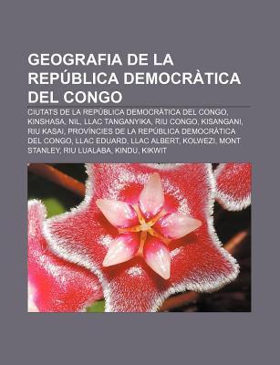 Geografia de La Rep Blica Democr Tica del Congo: Ciutats de La Rep Blica Democr Tica del Congo, Kinshasa, Nil, Llac Tanganyika, Riu Congo 9781232721093
