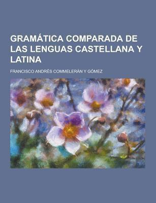 Gramatica Comparada de Las Lenguas Castellana y Latina 9781230450544
