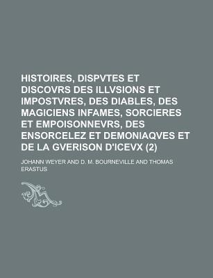 Histoires, Dispvtes Et Discovrs Des Illvsions Et Impostvres, Des Diables, Des Magiciens Infames, Sorcieres Et Empoisonnevrs, Des Ensorcelez Et Demonia 9781235049552