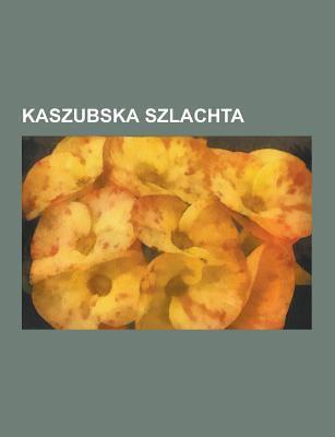 Kaszubska Szlachta: Kaszubskie Herby Szlacheckie, Yorck Von Wartenburg, Ry, Nieczu A, Jutrzenka, Zbi Wicz, Czarli Ski, Szpot, Pa Ubicki, Pob Ocki, Kie 9781230845449