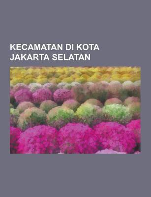 Kecamatan Di Kota Jakarta Selatan: Cilandak, Jakarta Selatan, Jagakarsa, Jakarta Selatan, Kebayoran Baru, Jakarta Selatan, Kebayoran Lama, Jakarta Sel 9781230845982