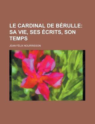 Le Cardinal de B Rulle; Sa Vie, Ses Crits, Son Temps