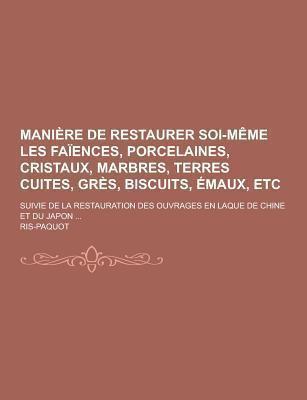 Maniere de Restaurer Soi-Meme Les Faiences, Porcelaines, Cristaux, Marbres, Terres Cuites, Gres, Biscuits, Emaux, Etc; Suivie de La Restauration Des O 9781230461854