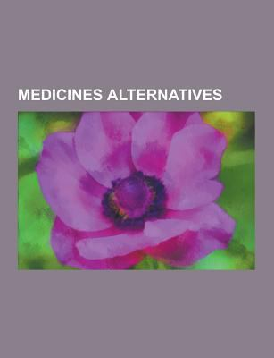Medicines Alternatives: Homeopatia, Medicina Tradicional Xinesa, Alimentacio Macrobiotica, Espinologia, Samuel Hahnemann, Reiki, Sungazing, Medicina A 9781230746777