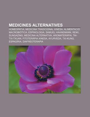 Medicines Alternatives: Homeopatia, Medicina Tradicional Xinesa, Alimentaci Macrobi Tica, Espinologia, Samuel Hahnemann, Reiki, Sungazing