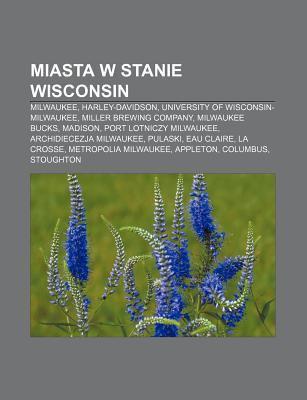 Miasta W Stanie Wisconsin: Milwaukee, Harley-Davidson, University of Wisconsin-Milwaukee, Miller Brewing Company, Milwaukee Bucks, Madison, Port 9781231903506