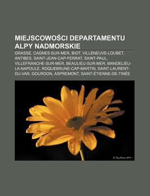 Miejscowo CI Departamentu Alpy Nadmorskie: Grasse, Cagnes-Sur-Mer, Biot, Villeneuve-Loubet, Antibes, Saint-Jean-Cap-Ferrat, Saint-Paul 9781232684008