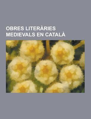 Obres Literaries Medievals En Catala: Historiografia Medieval En Catala, Llibres Medievals de Cuina En Catala, Novel.Les Medievals En Catala, Obres Li 9781230747064