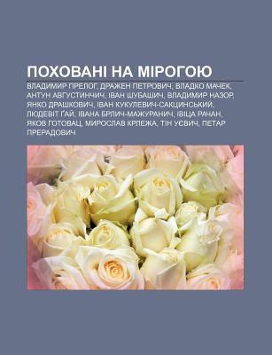 Pokhovani Na Mirohoyu: Vladymyr Preloh, Drazhen Petrovych, Vladko Machek, Antun Avhustynchych, Ivan Shubashych, Vladymyr Nazor 9781233864249