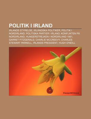 Politik I Irland: Irlands Styrelse, Irl Ndska Politiker, Politik I Nordirland, Politiska Partier I Irland, Konflikten P Nordirland 9781231524626