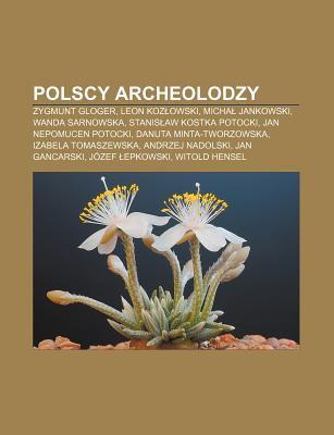 Polscy Archeolodzy: Zygmunt Gloger, Leon Koz Owski, Micha Jankowski, Wanda Sarnowska, Stanis Aw Kostka Potocki, Jan Nepomucen Potocki 9781231845837