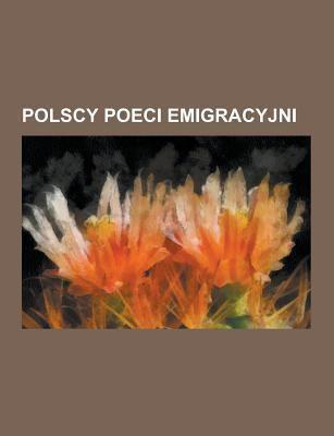 Polscy Poeci Emigracyjni: Czes Aw Mi Osz, Jan Lecho, Kazimierz Wierzy Ski, Edward Dusza, Andrzej Chciuk, Adam Zagajewski, Marian Hemar, Zofia Romanowi 9781230726021