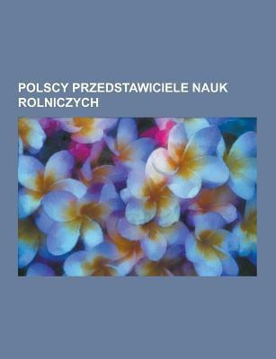 Polscy Przedstawiciele Nauk Rolniczych: W Adys Aw W Gorek, Boles Aw Wi Tochowski, Adam Hrebnicki-Doktorowicz, Stanis Aw Che Chowski, Ludwik Garbowski, 9781230724539