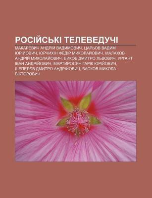 Rosiy S KI Televeduchi: Makarevych Andriy Vadymovych, Tsar Ov Vadym Yuriy Ovych, Yurchykhin Fedir Mykolay Ovych 9781233826834