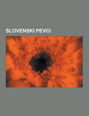 Slovenski Pevci: Slovenski Pevci Resne Glasbe, Slovenski Pevci Zabavne Glasbe, Slovenski Pop Pevci, Slovenski Turbo Folk Pevci, Slovenski Ansonjerji,  9781230748825