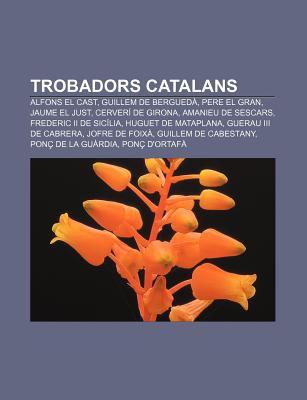 Trobadors Catalans: Alfons El Cast, Guillem de Bergued , Pere El Gran, Jaume El Just, Cerver de Girona, Amanieu de Sescars
