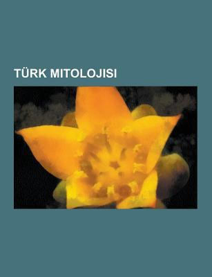 Turk Mitolojisi: Tengricilik, Turk Destanlar, Turk Mitolojisi Taslaklar, Turk Tanr Lar, Turk Tanr Calar, Ergenekon Efsanesi, Turk Boylar N N Tamgalar, 9781230748467
