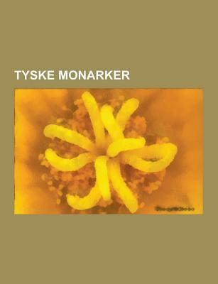 Tyske Monarker: Bayerske Monarker, Kurfyrster, Regenter AV Braunschweig-Luneburg, Regenter AV Sachsen, Tysk-Romerske Keisere, Tyske Forbundsfyrster, F 9781230747576