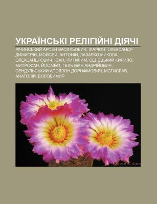 Ukrai NS KI Relihiy Ni Diyachi: Richyns Kyy Arsen Vasyl Ovych, Ilarion, Oleksandr, Dymytriy , Moy Sey , Antoniy 9781233832682