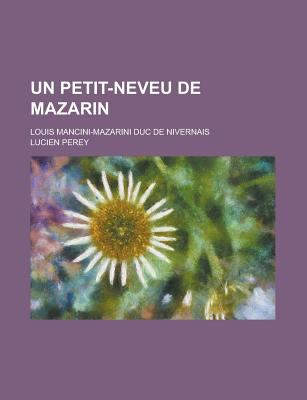 Un Petit-Neveu de Mazarin; Louis Mancini-Mazarini Duc de Nivernais 9781235097584