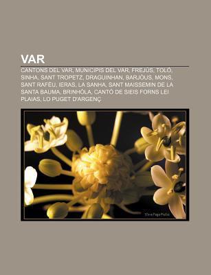 Var: Cantons del Var, Municipis del Var, Frej S, Tol , Sinha, Sant Tropetz, Draguinhan, Barj Us, Mons, Sant RAF U, Ieras, L 9781232744474