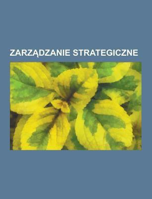 Zarz Dzanie Strategiczne: Outsourcing, Strategiczna Polityka Handlowa, Analiza Konkurencyjno CI, Planowanie Przestrzenne, Klaster Przemys Owy, Segment 9781230725444