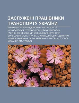Zasluzheni Pratsivnyky Transportu Ukrai NY: Yanukovych Viktor Fedorovych, Kirpa Heorhiy Mykolay Ovych, Strebko Stanislav Kyrylovych 9781233801893