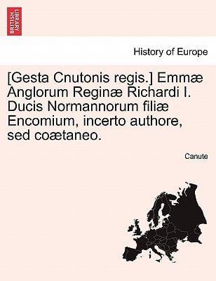 [Gesta Cnutonis Regis.] Emm Anglorum Regin Richardi I. Ducis Normannorum Fili Encomium, Incerto Authore, sed Co Taneo.