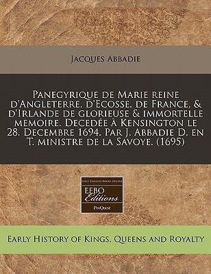 Panegyrique de Marie Reine D'Angleterre, D'Ecosse, de France, & D'Irlande de Glorieuse & Immortelle Memoire. Deced E Kensington Le 28. Decembre 1694.