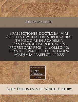 Praelectiones Doctissimi Viri Guilielmi Whitakeri Nuper Sacrae Theologiae in Academia Cantabrigiensi Doctoris & Professoris Regij, & Collegij S. Ioann 9781240165865