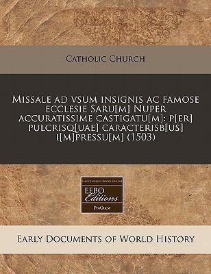 Missale Ad Vsum Insignis AC Famose Ecclesie Saru[m] Nuper Accuratissime Castigatu[m]: P[er] Pulcrisq[uae] Caracterisb[us] I[m]pressu[m] (1503) 9781240166664