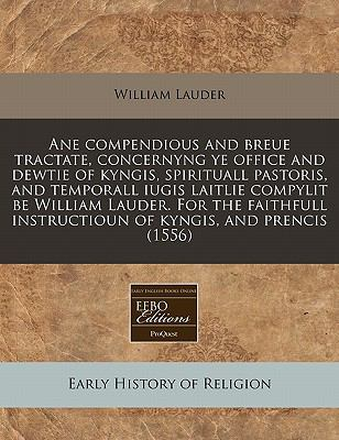 Ane Compendious and Breue Tractate, Concernyng Ye Office and Dewtie of Kyngis, Spirituall Pastoris, and Temporall Iugis Laitlie Compylit Be William La 9781240171798