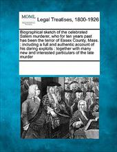 Biographical Sketch of the Celebrated Salem Murderer, Who for Ten Years Past Has Been the Terror of Essex County, Mass.: Including 13926779