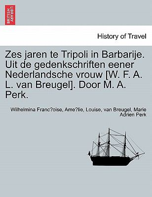 Zes Jaren Te Tripoli in Barbarije. Uit de Gedenkschriften Eener Nederlandsche Vrouw [W. F. A. L. Van Breugel]. Door M. A. Perk. 9781241330088