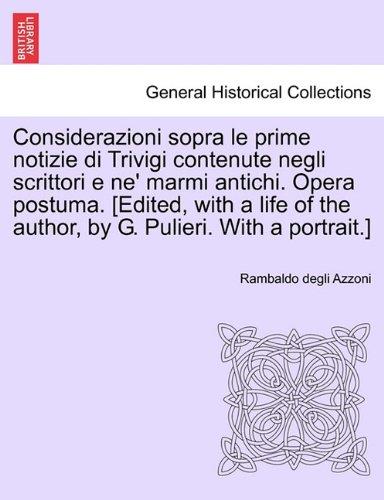 Considerazioni Sopra Le Prime Notizie Di Trivigi Contenute Negli Scrittori E Ne' Marmi Antichi. Opera Postuma. [Edited, with a Life of the Author, by 9781241344351