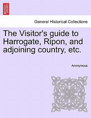 The Visitor's Guide to Harrogate, Ripon, and Adjoining Country, Etc. 9781241345303
