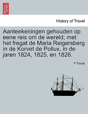 Aanteekeningen Gehouden Op Eene Reis Om de Wereld; Met Het Fregat de Maria Reigersberg in de Korvet de Pollux, in de Jaren 1824, 1825, En 1826. 9781241347581