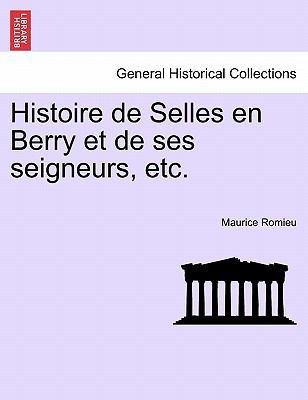 Histoire de Selles En Berry Et de Ses Seigneurs, Etc. 9781241351106